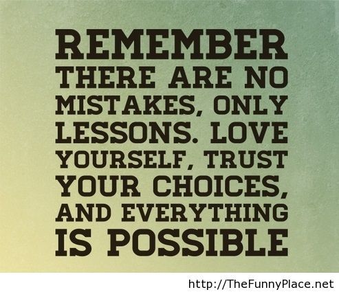 Remember there are no mistakes, only lessons. Love yourself, trust your choices, and everything is possible.
