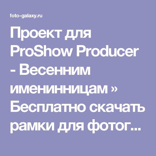 Проект для ProShow Producer - Весенним именинницам » Бесплатно скачать рамки для фотографий,клипарт,шрифты,шаблоны для Photoshop,костюмы,рамки для фотошопа,обои,фоторамки,DVD обложки,футажи,свадебные футажи,детские футажи,школьные футажи,видеоредакторы,видеоуроки,скрап-наборы