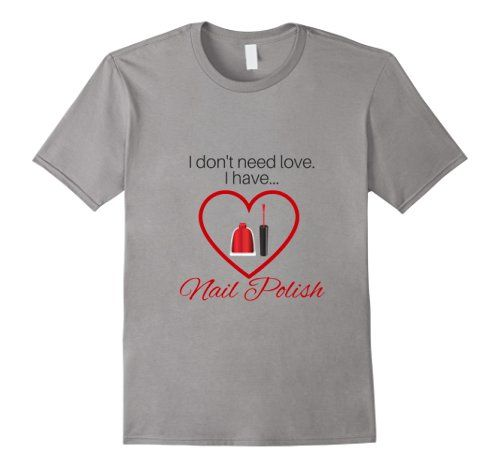 I don't need love...I have nail polish Cool shirts for Estheticians.Great for an esthetician, nail tech, beauty therapist, manicurist, or anyone who loves nail polish