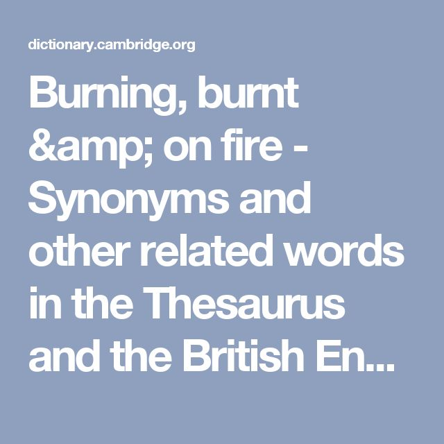 Burning, burnt & on fire - Synonyms and other related words in the Thesaurus and the British English Dictionary - Cambridge Dictionary