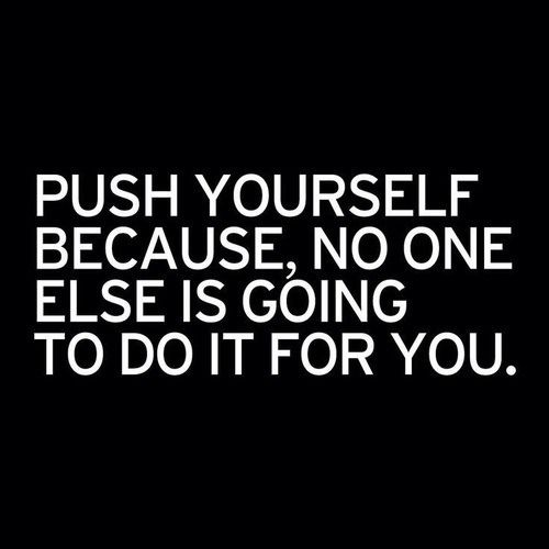 """""""PUSH YOURSELF BECAUSE, NO ONE ELSE IS GOING TO DO IT FOR YOU."""""""