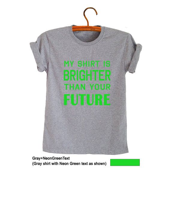 My shirt is brighter than your future Shirt T-Shirts Hipster Tumblr Grunge Geek Graphic Printed Tees Instagram Twitter Youtube Swag Dope Nope Style OOTD School Outfits Womens Mens Teenage Unisex Fashion #Fashionista #OOTD #Tbt #Like #Instagram #Facebook #Gifts #Cool #Fresh #Tops #Neon Green #Grey #Printed #Hot picked #Trending
