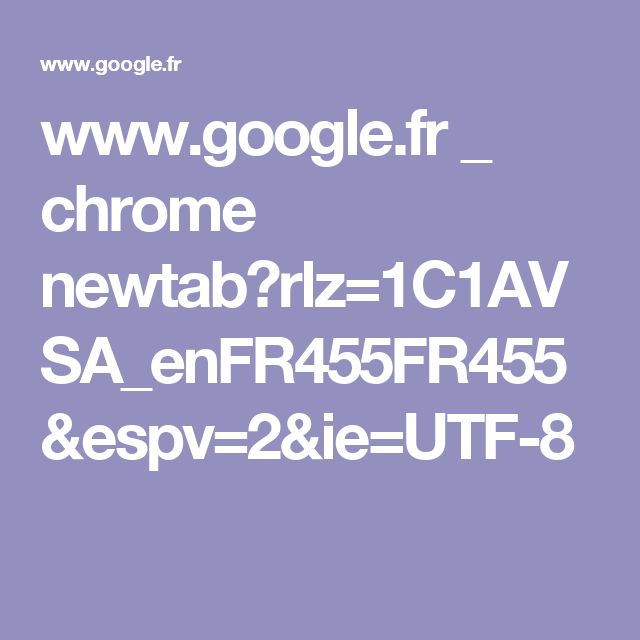 www.google.fr _ chrome newtab?rlz=1C1AVSA_enFR455FR455&espv=2&ie=UTF-8
