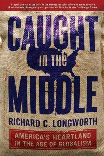 Caught in the Middle: Americas Heartland in the Age of Globalism by Richard C. Longworth, http://www.amazon.com/dp/B003L1ZWZI/ref=cm_sw_r_pi_dp_26dKrb0BY92QK