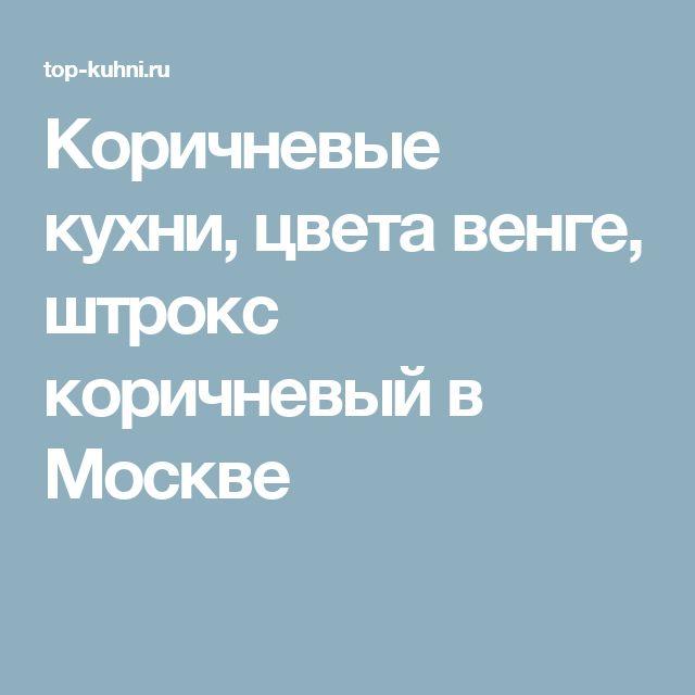 Коричневые кухни, цвета венге, штрокс коричневый в Москве