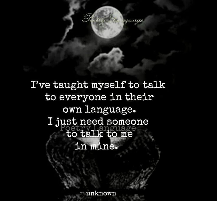i've taught myself to talk with everyone in their own language. i just need someone to talk to me in mine.