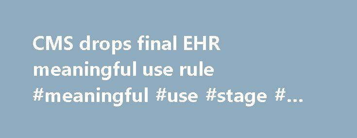 CMS drops final EHR meaningful use rule #meaningful #use #stage # #final #rule http://malta.remmont.com/cms-drops-final-ehr-meaningful-use-rule-meaningful-use-stage-final-rule/  # It s final. The Centers for Medicare and Medicaid Services and ONC have released final rules for the EHR Incentive Programs, which they say will ease reporting requirements for providers and allow for 90-day reporting periods. They also announced major news on Stage 3 of the program. The 2015 rule builds on 2011…