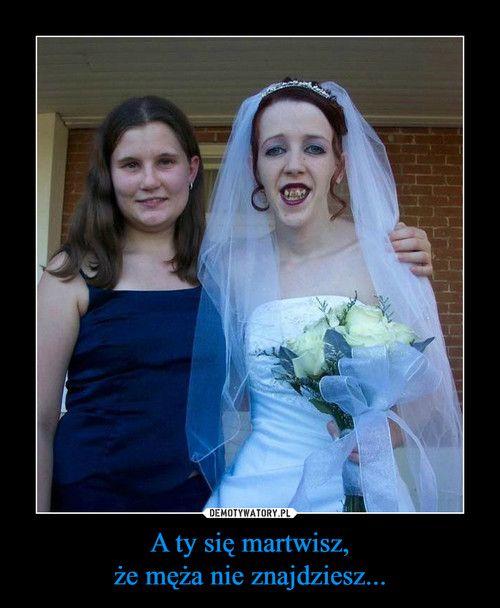 A ty się martwisz, że męża nie znajdziesz...
