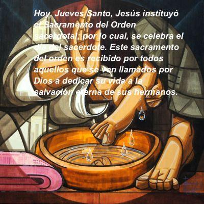 Hoy, Jueves Santo, Jesús instituyó el Sacramento del Orden sacerdotal; por lo cual, se celebra el día del sacerdote. Este sacramento del orden es recibido por todos aquellos que se ven llamados por Dios a dedicar su vida a la salvación eterna de sus hermanos.