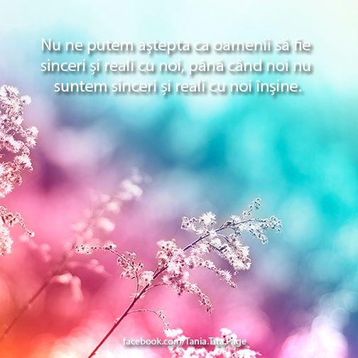 Nu ne putem aștepta ca oamenii să fie sinceri și reali cu noi, până când noi nu suntem sinceri și reali cu noi înșine. http://facebook.com/Tania.Tita.Page - Tania Tita