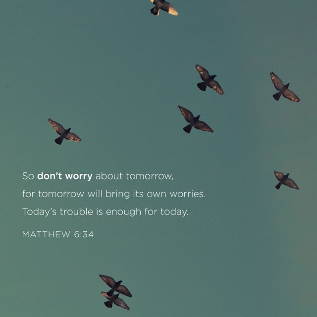 "MATTHEW ""So do not worry about tomorrow; for tomorrow will worry about itself. Each day has enough trouble of its own."