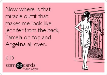 Now where is that miracle outfit that makes me look like Jennifer from the back, Pamela on top and Angelina all over.. K.D