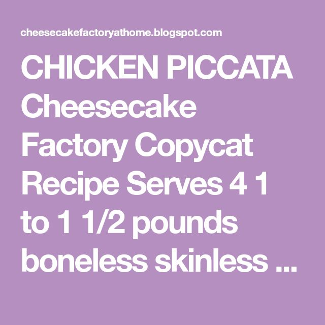 CHICKEN PICCATA Cheesecake Factory Copycat Recipe Serves 4 1 to 1 1/2 pounds boneless skinless chicken breast 1/2 teaspoon salt 1...