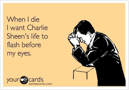 When I die I want Charlie Sheen's life to flash before my eyes.