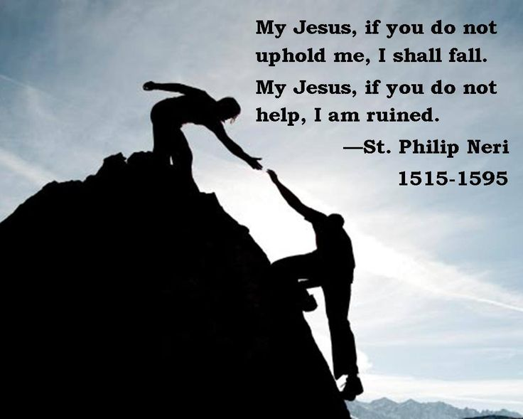 """""""My Jesus, if you do not uphold me, I shall fall. My Jesus, if you do not help, I am ruined."""" -St. Philip Neri"""