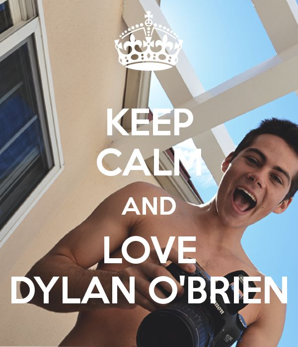 KEEP CALM AND LOVE DYLAN OBRIEN OMG!!! i found my lifes ultimate pin in the entire pinterest im done! my life is made!:)