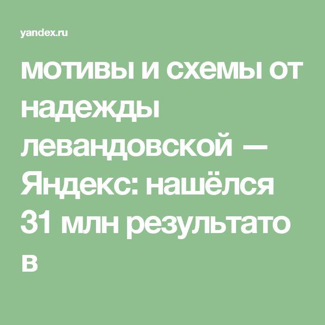 мотивы и схемы от надежды левандовской — Яндекс: нашёлся 31млнрезультатов