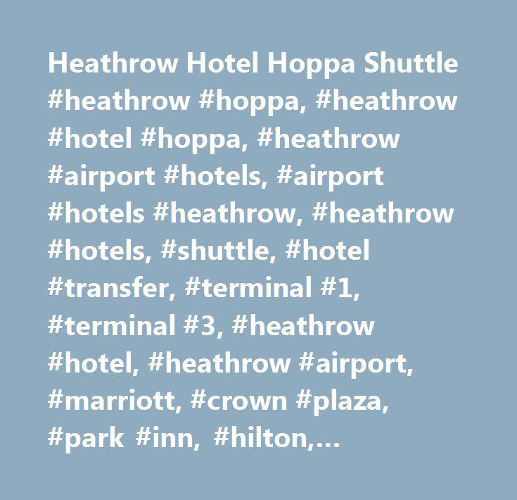 Heathrow Hotel Hoppa Shuttle #heathrow #hoppa, #heathrow #hotel #hoppa, #heathrow #airport #hotels, #airport #hotels #heathrow, #heathrow #hotels, #shuttle, #hotel #transfer, #terminal #1, #terminal #3, #heathrow #hotel, #heathrow #airport, #marriott, #crown #plaza, #park #inn, #hilton, #holiday #inn, #ibis, #master #robert, #novotel, #radisson #edwardian, #renaissance, #sheraton, #skyline, #thistle…