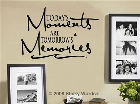 Today's Moments are Tomorrow's Memories : Vinyl Wall Quotes : Decals for Walls : StickyWords.net