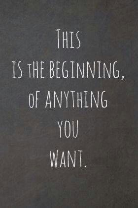 """""""This is the beginning of anything you want"""""""