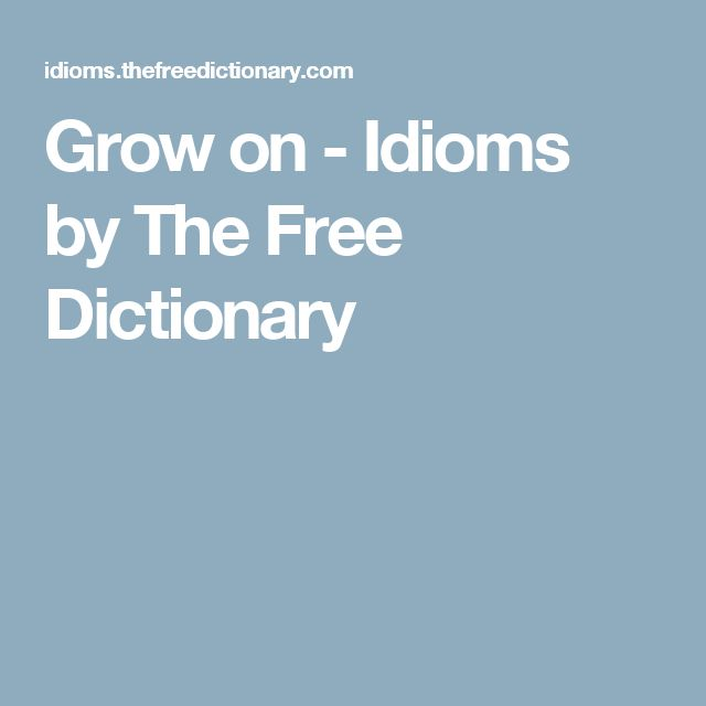Grow on - Idioms by The Free Dictionary