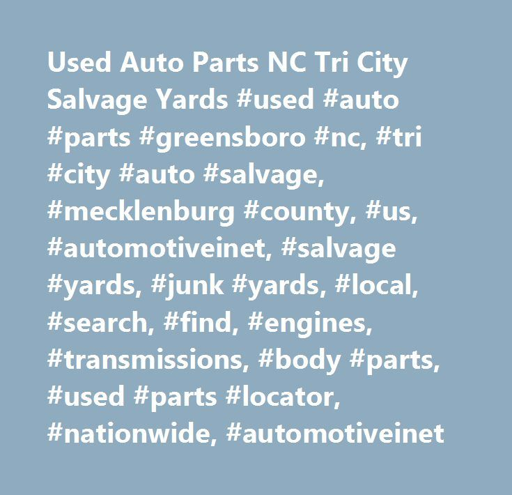 Used Auto Parts NC Tri City Salvage Yards #used #auto #parts #greensboro #nc, #tri #city #auto #salvage, #mecklenburg #county, #us, #automotiveinet, #salvage #yards, #junk #yards, #local, #search, #find, #engines, #transmissions, #body #parts, #used #parts #locator, #nationwide, #automotiveinet…