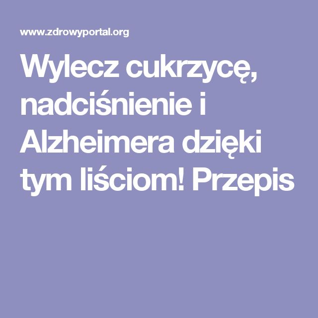 Wylecz cukrzycę, nadciśnienie i Alzheimera dzięki tym liściom! Przepis