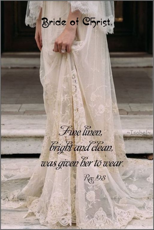 Bride of Christ. Fine linen, bright and clean, was given her to wear. Rev 19:8 ~Isabel~