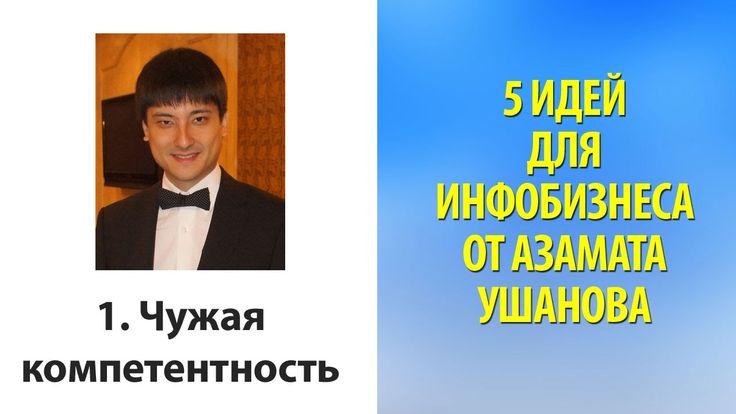 5 идей для инфобизнеса от Азамата Ушанова 1. Чужая компетентность