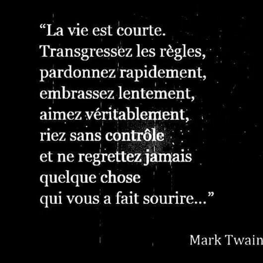 """""""La vie est courte. Transgressez les règles, pardonnez rapidement, embrassez lentement, aimez véritablement, riez sans contrôle et ne regrettez jamais quelque chose qui vous a fait sourire..."""" -Mark twain"""