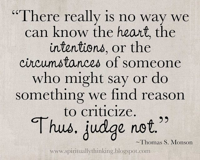 """There really is no way we can know the heart, the intentions, or the circumstances of someone who might say or do something we find reason to criticize. Thus, judge not."" #quotes #words #inspiration"