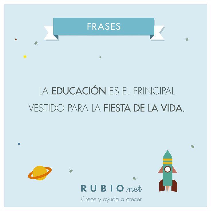 La educación es el principal vestido para la fiesta de la vida. www.rubio.net