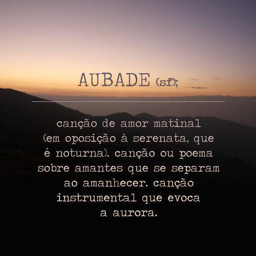 * AUBADE (s.f.); canção de amor matinal (em oposição à serena, que é noturna); canção ou poema sobre amantes que se separam ao amanhecer;  composição instrumental que evoca a alvorada.