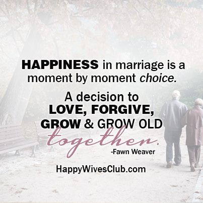 """Happiness in marriage is a moment by moment choice. A decision to love, forgive, grow and grow old together."" -Fawn Weaver"