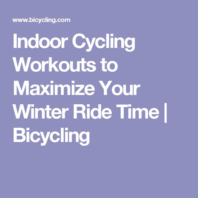 Indoor Cycling Workouts to Maximize Your Winter Ride Time   Bicycling