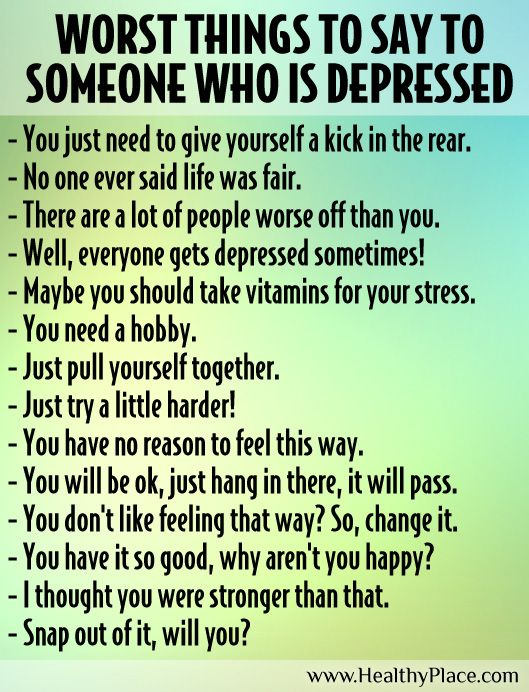 Many people say things, unintentionally, not knowing how hurtful their words can be. Here are some of the worst things you can say to someone who is depressed.