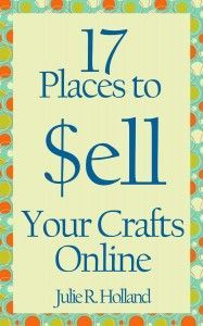 17 Places to Sell Your Crafts Online | eBook FREE Sept. 6, 2013 (and possibly beyond that) | Can be read on any computer and virtually any device or e-reader