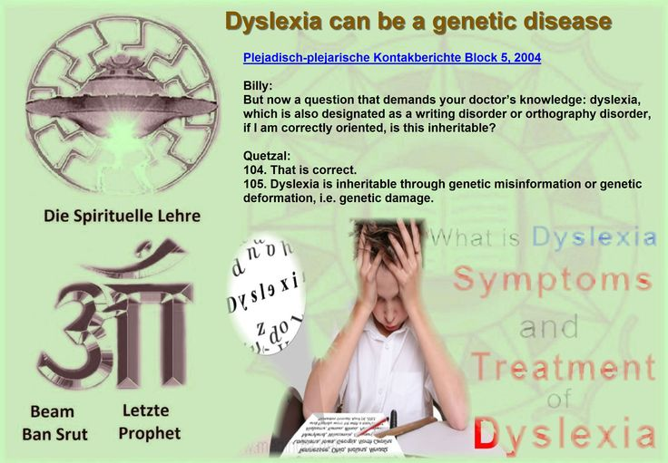 Dyslexia can be a genetic disease  Billy: But now a question that demands your doctor's knowledge: dyslexia, which is also designated as a writing disorder or orthography disorder, if I am correctly oriented, is this inheritable?  Quetzal: 104. That is correct. 105. Dyslexia is inheritable through genetic misinformation or genetic deformation, i.e. genetic damage.