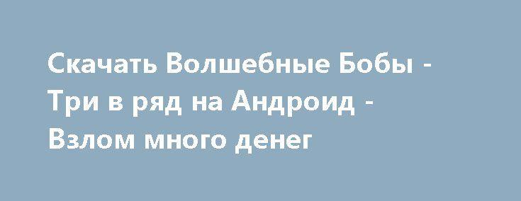 Скачать Волшебные Бобы - Три в ряд на Андроид - Взлом много денег http://vzlom-droid.ru/464-.html
