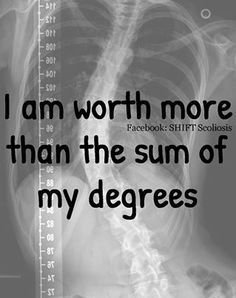 I am worth more than the sum of my degrees. #scoliosis