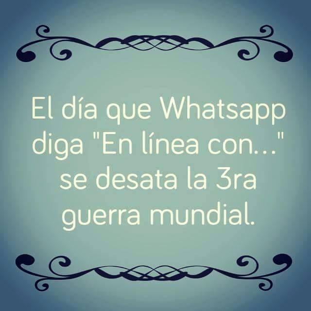 """El día que Whatsapp diga """"En línea con..."""" se desata la 3ra guerra mundial."""