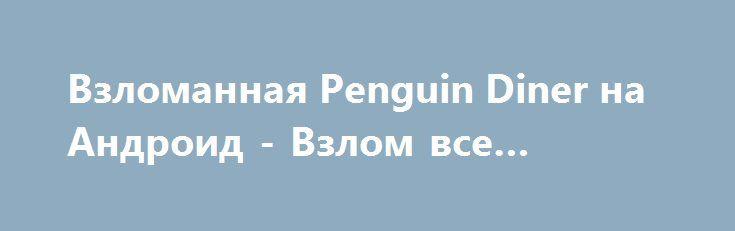 Взломанная Penguin Diner на Андроид - Взлом все открыто http://droid-gamers.ru/765-vzlomannaya-penguin-diner-na-android-vzlom-vse-otkryto.html