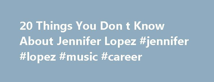 20 Things You Don t Know About Jennifer Lopez #jennifer #lopez #music #career http://florida.remmont.com/20-things-you-don-t-know-about-jennifer-lopez-jennifer-lopez-music-career/  # 20 Things You Don't Know About Jennifer Lopez Growing up in the Bronx, Jennifer Lopez was influenced early on by song and dance. By the time she turned 4, she became a regular dance student at the Bronx Boys and Girls Club before moving on to stage productions and performances as a teenager. Following her…