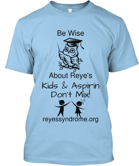 Reye's Syndrome Awareness Month is September - Find out about Reye's Syndrome and why Kids & Aspirin Products Don't Mix - Support the mission to eradicate this child-killing disease!  Click to get your Tee - $15.00 - available in light blue, bright green, and ash.