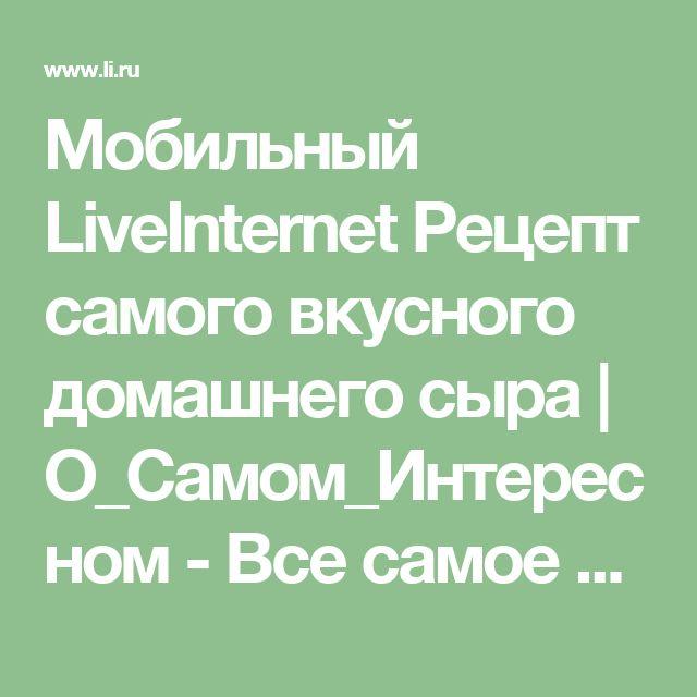 Мобильный LiveInternet Рецепт самого вкусного домашнего сыра   О_Самом_Интересном - Все самое интересное  