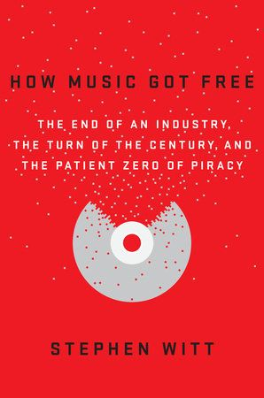 HOW MUSIC GOT FREE by Stephen Witt -- What happens when an entire generation commits the same crime?