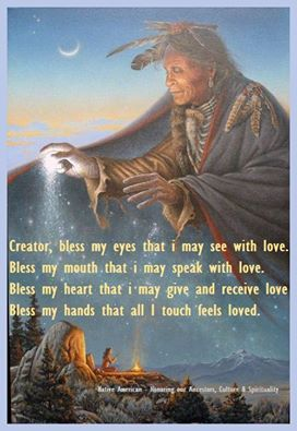 Creator, bless my eyes that I may see with love. Bless my mouth, that I may speak with love..... - native american