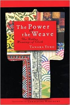The power of the weave : the hidden meanings of cloth / Tanaka Yuko ; transl. by Geraldine Harcourt. -- Tokyo :  International House of Japan,  2013.