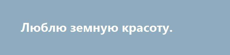 Люблю земную красоту. http://yatalant.com/literatura/poyezija/lyublyu-zemnuyu-krasotu.html
