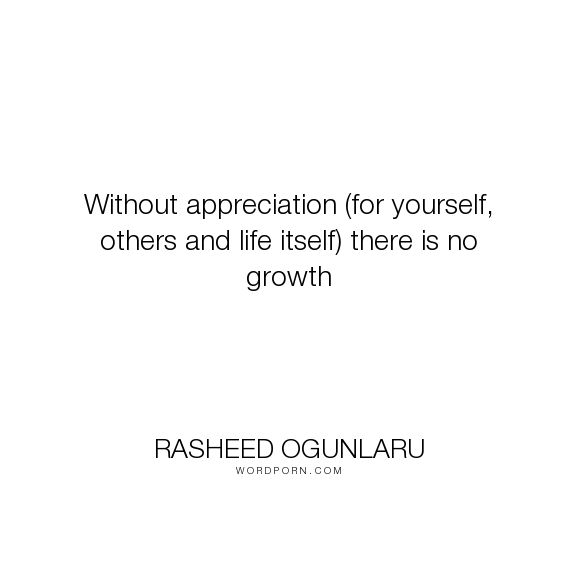 """Rasheed Ogunlaru - """"Without appreciation (for yourself, others and life itself) there is no growth"""". acceptance, self-acceptance, growth, progress, appreciation, rasheed-ogunlaru-quotes, rasheed-ogunlaru, appreciation-quotes, embracing-life, life-wisdom, quotes-on-acceptance, appreciating-others, quotes-on-appreciation"""